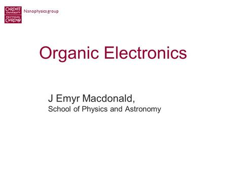 Organic Electronics J Emyr Macdonald, School of Physics and Astronomy Nanophysics group.