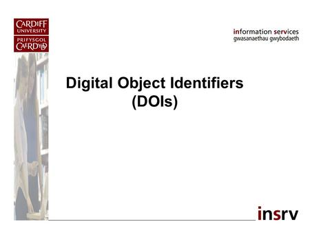 Digital Object Identifiers (DOIs). DOI: What is it? [1] Unique alphanumeric string assigned to identify a piece of intellectual property online. Two components,