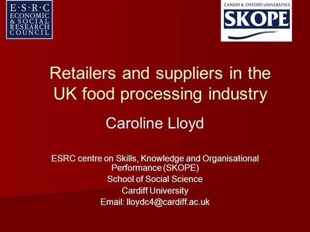 Retailers and suppliers in the UK food processing industry Caroline Lloyd ESRC centre on Skills, Knowledge and Organisational Performance (SKOPE) School.