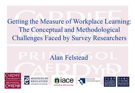 Getting the Measure of Workplace Learning: The Conceptual and Methodological Challenges Faced by Survey Researchers Alan Felstead.