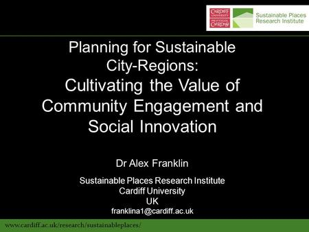 Www.cardiff.ac.uk/research/sustainableplaces/ Planning for Sustainable City-Regions: Cultivating the Value of Community Engagement and Social Innovation.