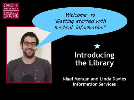 Introducing the Library Nigel Morgan and Linda Davies Information Services Welcome to Getting started with medical information.