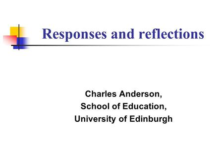 Responses and reflections Charles Anderson, School of Education, University of Edinburgh.