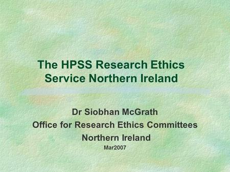 The HPSS Research Ethics Service Northern Ireland Dr Siobhan McGrath Office for Research Ethics Committees Northern Ireland Mar2007.