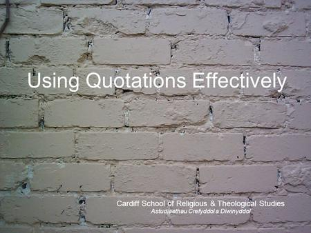 Using Quotations Effectively Cardiff School of Religious & Theological Studies Astudiaethau Crefyddol a Diwinyddol.