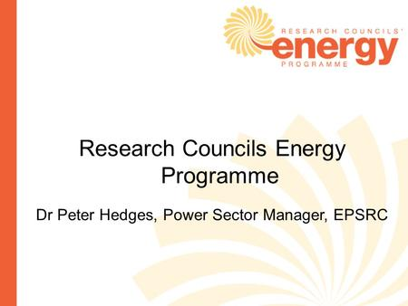 Research Councils Energy Programme Dr Peter Hedges, Power Sector Manager, EPSRC.