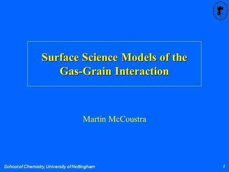School of Chemistry, University of Nottingham 1 Surface Science Models of the Gas-Grain Interaction Martin McCoustra.