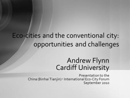 Andrew Flynn Cardiff University Presentation to the China (Binhai Tianjin) International Eco-City Forum September 2010 Eco-cities and the conventional.