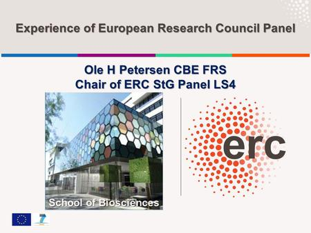 Experience of European Research Council Panel Ole H Petersen CBE FRS Chair of ERC StG Panel LS4 School of Biosciences.
