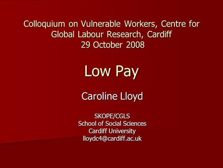 Colloquium on Vulnerable Workers, Centre for Global Labour Research, Cardiff 29 October 2008 Low Pay Caroline Lloyd SKOPE/CGLS School of Social Sciences.