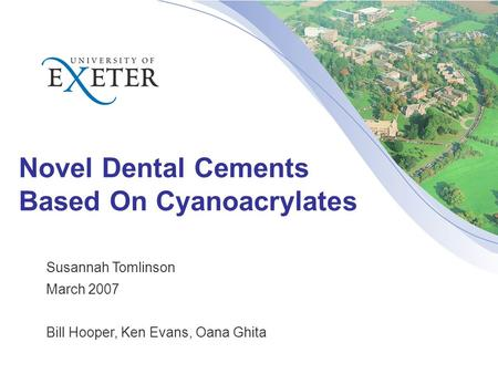Novel Dental Cements Based On Cyanoacrylates Susannah Tomlinson March 2007 Bill Hooper, Ken Evans, Oana Ghita.