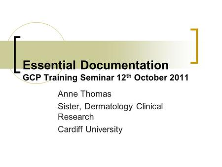 Essential Documentation GCP Training Seminar 12 th October 2011 Anne Thomas Sister, Dermatology Clinical Research Cardiff University.
