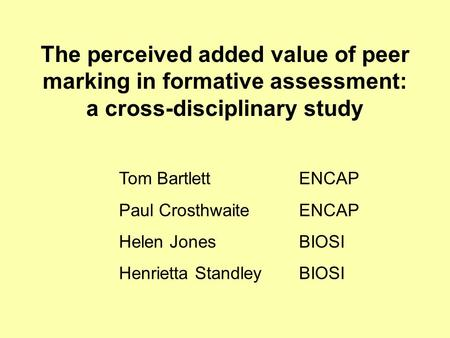 The perceived added value of peer marking in formative assessment: a cross-disciplinary study Tom Bartlett ENCAP Paul Crosthwaite ENCAP Helen Jones BIOSI.