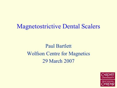 Magnetostrictive Dental Scalers Paul Bartlett Wolfson Centre for Magnetics 29 March 2007.