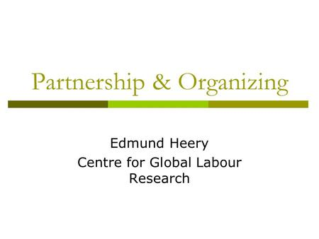Partnership & Organizing Edmund Heery Centre for Global Labour Research.