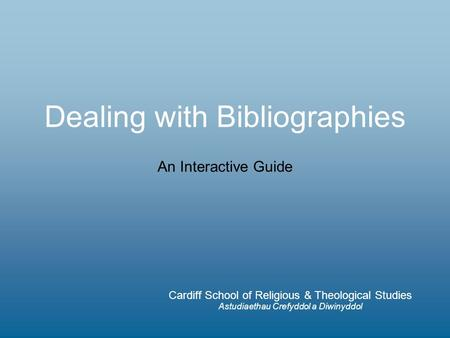 Dealing with Bibliographies Cardiff School of Religious & Theological Studies Astudiaethau Crefyddol a Diwinyddol An Interactive Guide.