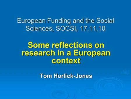 European Funding and the Social Sciences, SOCSI, 17.11.10 Some reflections on research in a European context Tom Horlick-Jones.