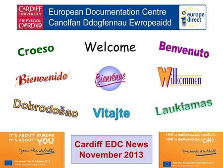 Welcome Croeso Cardiff EDC News November 2013. helping you find out about the European Union and the countries of Europe promoting debate about the EU.