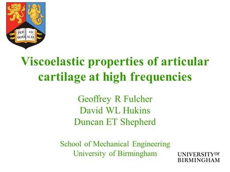 Viscoelastic properties of articular cartilage at high frequencies Geoffrey R Fulcher David WL Hukins Duncan ET Shepherd School of Mechanical Engineering.