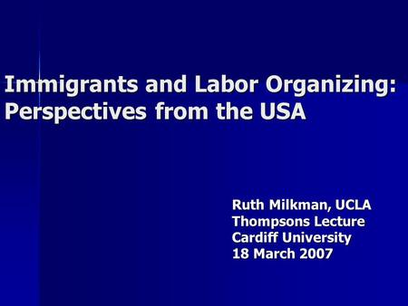Immigrants and Labor Organizing: Perspectives from the USA Ruth Milkman, UCLA Thompsons Lecture Cardiff University 18 March 2007.
