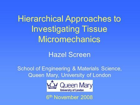 Hierarchical Approaches to Investigating Tissue Micromechanics Hazel Screen School of Engineering & Materials Science, Queen Mary, University of London.