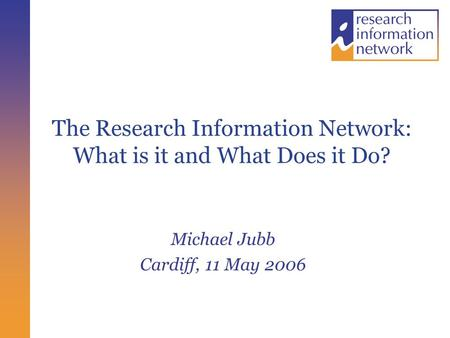 The Research Information Network: What is it and What Does it Do? Michael Jubb Cardiff, 11 May 2006.