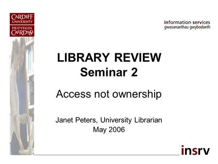 LIBRARY REVIEW Seminar 2 Access not ownership Janet Peters, University Librarian May 2006.
