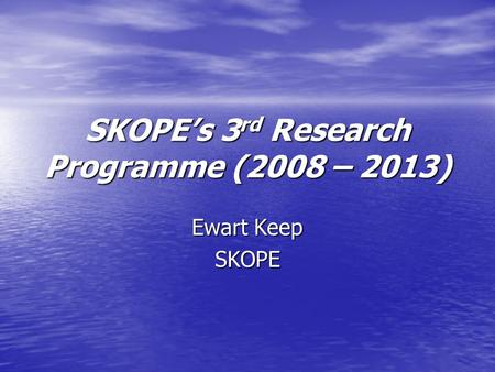 SKOPEs 3 rd Research Programme (2008 – 2013) Ewart Keep SKOPE.