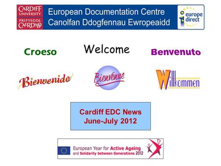 Welcome Croeso Cardiff EDC News June-July 2012. helping you find out about the European Union and the countries of Europe promoting debate about the EU.
