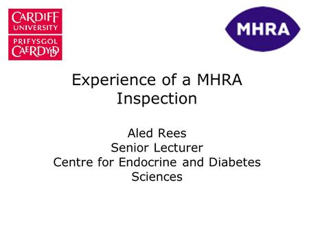Experience of a MHRA Inspection Aled Rees Senior Lecturer Centre for Endocrine and Diabetes Sciences.