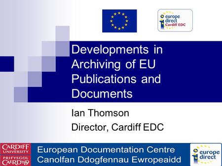 Developments in Archiving of EU Publications and Documents Ian Thomson Director, Cardiff EDC.