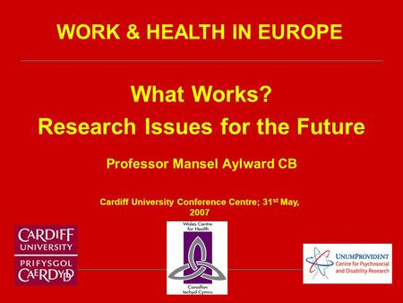 What Works? Research Issues for the Future Professor Mansel Aylward CB Cardiff University Conference Centre; 31 st May, 2007 WORK & HEALTH IN EUROPE.