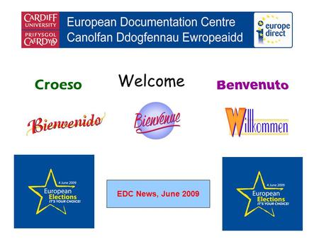 Welcome Croeso EDC News, June 2009. helping you find out about the European Union and the countries of Europe promoting debate about the EU and European.