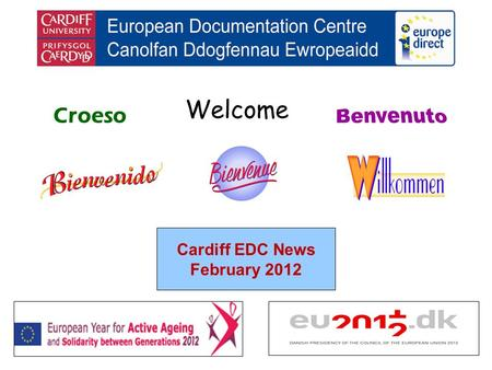 Welcome Croeso Cardiff EDC News February 2012. helping you find out about the European Union and the countries of Europe promoting debate about the EU.