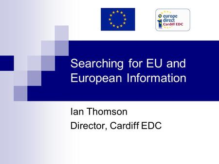 Searching for EU and European Information Ian Thomson Director, Cardiff EDC.
