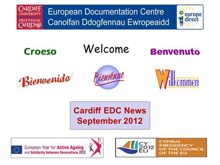 Welcome Croeso Cardiff EDC News September 2012. helping you find out about the European Union and the countries of Europe promoting debate about the EU.