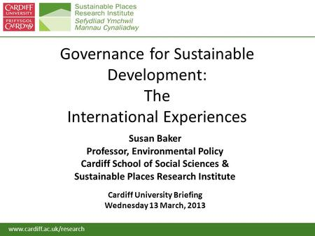 Www.cardiff.ac.uk/research Governance for Sustainable Development: The International Experiences Susan Baker Professor, Environmental Policy Cardiff School.