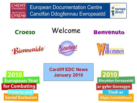 Welcome Croeso Cardiff EDC News January 2010. helping you find out about the European Union and the countries of Europe promoting debate about the EU.