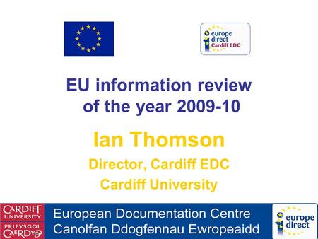 EU information review of the year 2009-10 Ian Thomson Director, Cardiff EDC Cardiff University.