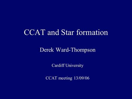 CCAT and Star formation Derek Ward-Thompson Cardiff University CCAT meeting 13/09/06.