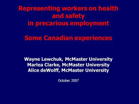 Representing workers on health and safety in precarious employment Some Canadian experiences Wayne Lewchuk, McMaster University Marlea Clarke, McMaster.