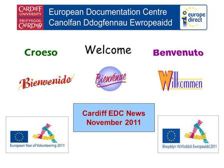 Welcome Croeso Cardiff EDC News November 2011. helping you find out about the European Union and the countries of Europe promoting debate about the EU.