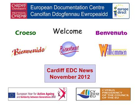 Welcome Croeso Cardiff EDC News November 2012. helping you find out about the European Union and the countries of Europe promoting debate about the EU.