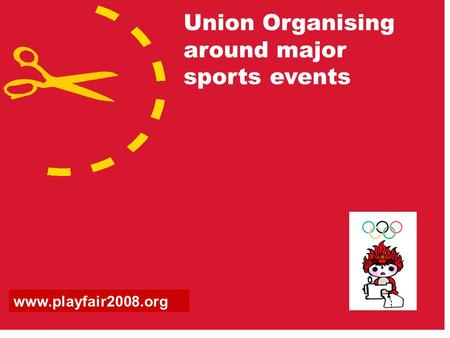 Union Organising around major sports events www.playfair2008.org.