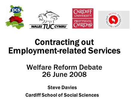 Contracting out Employment-related Services Welfare Reform Debate 26 June 2008 Steve Davies Cardiff School of Social Sciences.