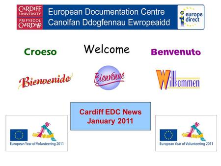 Welcome Croeso Cardiff EDC News January 2011. helping you find out about the European Union and the countries of Europe promoting debate about the EU.