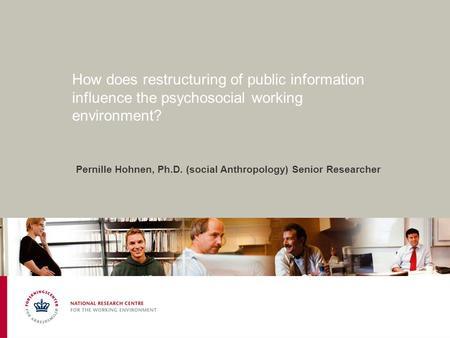 How does restructuring of public information influence the psychosocial working environment? Pernille Hohnen, Ph.D. (social Anthropology) Senior Researcher.