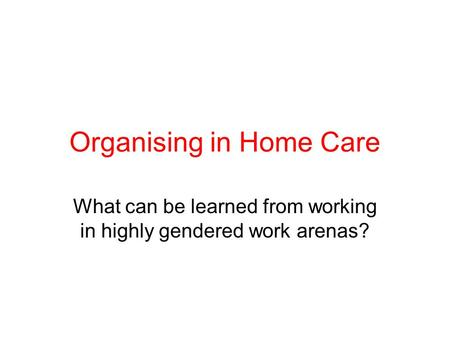 Organising in Home Care What can be learned from working in highly gendered work arenas?