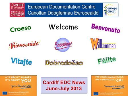 Welcome Croeso Cardiff EDC News June-July 2013. helping you find out about the European Union and the countries of Europe promoting debate about the EU.