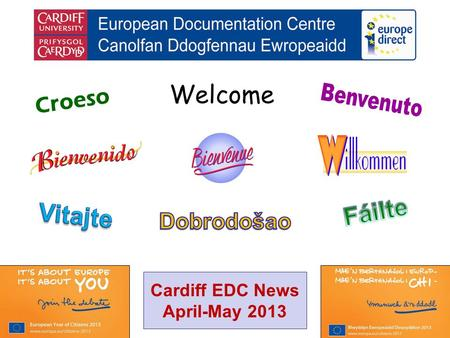 Welcome Croeso Cardiff EDC News April-May 2013. helping you find out about the European Union and the countries of Europe promoting debate about the EU.